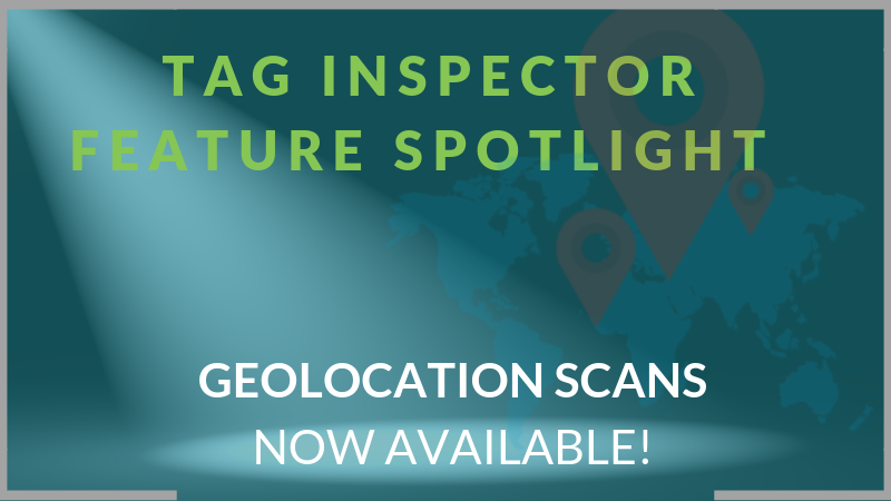 Tag Inspector Feature Spotlight: Geolocation Scans Now Available!